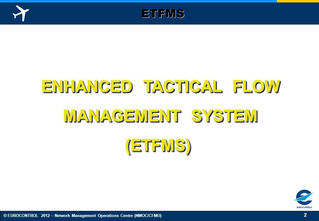 2 © EUROCONTROL 2012 – Network Management Operations Centre (NMOC/CFMU) ENHANCED TACTICAL FLOW MANAGEMENT SYSTEM (ETFMS) ENHANCED TACTICAL FLOW MANAGE