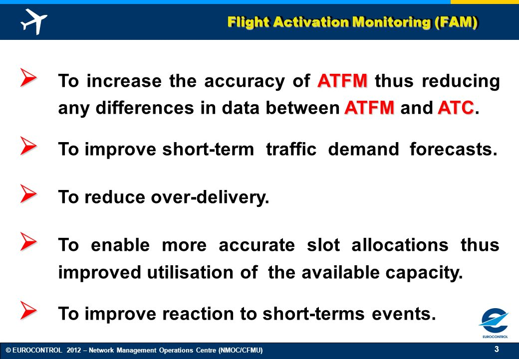 3 © EUROCONTROL 2012 – Network Management Operations Centre (NMOC/CFMU) Flight Activation Monitoring (FAM) ATFM ATFMATC To increase the accuracy of AT