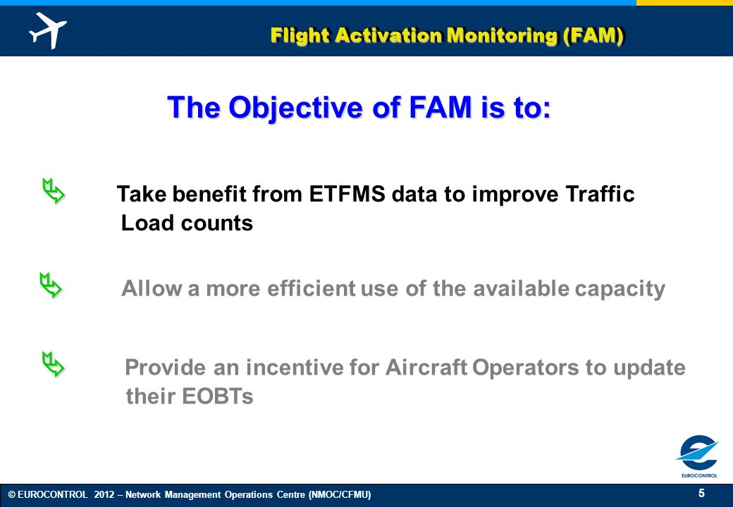 6 © EUROCONTROL 2012 – Network Management Operations Centre (NMOC/CFMU) Flight Activation Monitoring (FAM) Identifies flights which should have departed and for which nothing is received to confirm their departure Informs the AOs of the action for them to react Takes action on these flights by shifting them several times (until a time parameter) and then suspending them, unless a message, which confirms that the flight is delayed or the flight is airborne, has been received Functions of FAM Monitors flights which should have departed