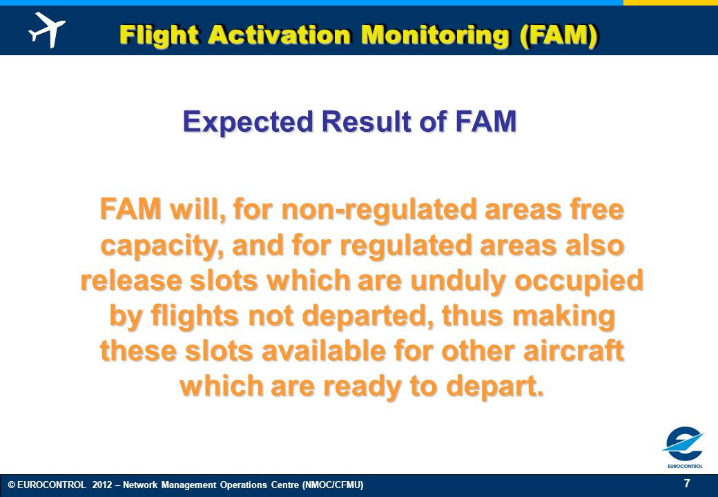 18 © EUROCONTROL 2012 – Network Management Operations Centre (NMOC/CFMU) DEPARTURE MONITORING Flight Activation Monitoring (FAM) increases accuracy.