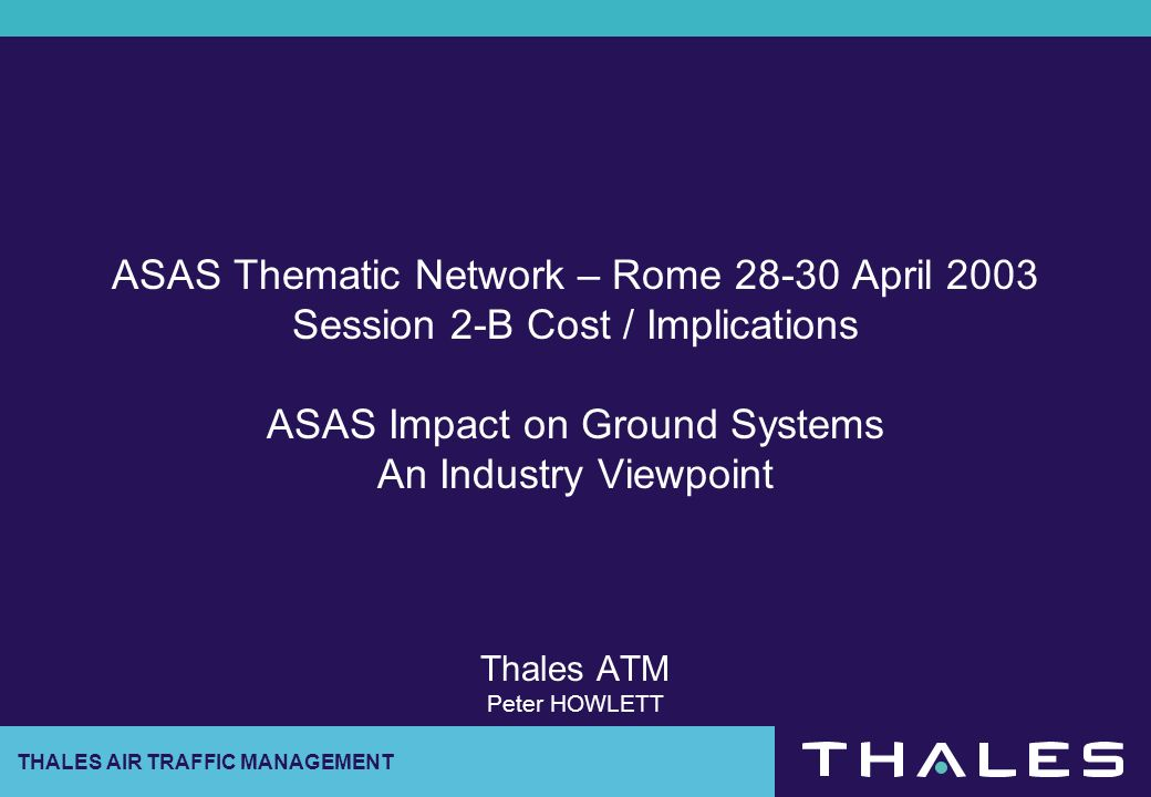 THALES AIR TRAFFIC MANAGEMENT ASAS Thematic Network – Rome 28-30 April 2003 Session 2-B Cost / Implications ASAS Impact on Ground Systems An Industry