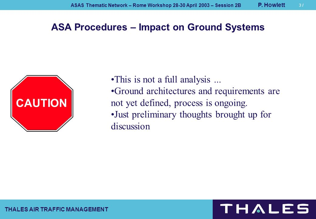 THALES AIR TRAFFIC MANAGEMENT ASAS Thematic Network – Rome Workshop 28-30 April 2003 – Session 2B P. Howlett 3 / ASA Procedures – Impact on Ground Sys