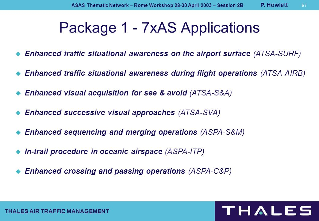THALES AIR TRAFFIC MANAGEMENT ASAS Thematic Network – Rome Workshop 28-30 April 2003 – Session 2B P. Howlett 6 / Package 1 - 7xAS Applications Enhance