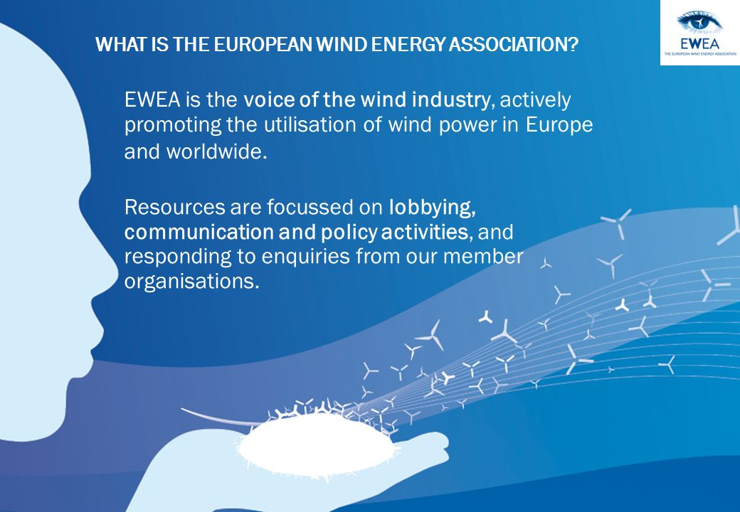 More than 600 members from almost 60 countries Manufacturers covering 90% of the world wind power market Component suppliers Research institutes National wind and renewables associations Developers Electricity providers Finance and insurance companies Consultants Contractors This combined strength makes EWEA the worlds largest and powerful wind energy network in the world