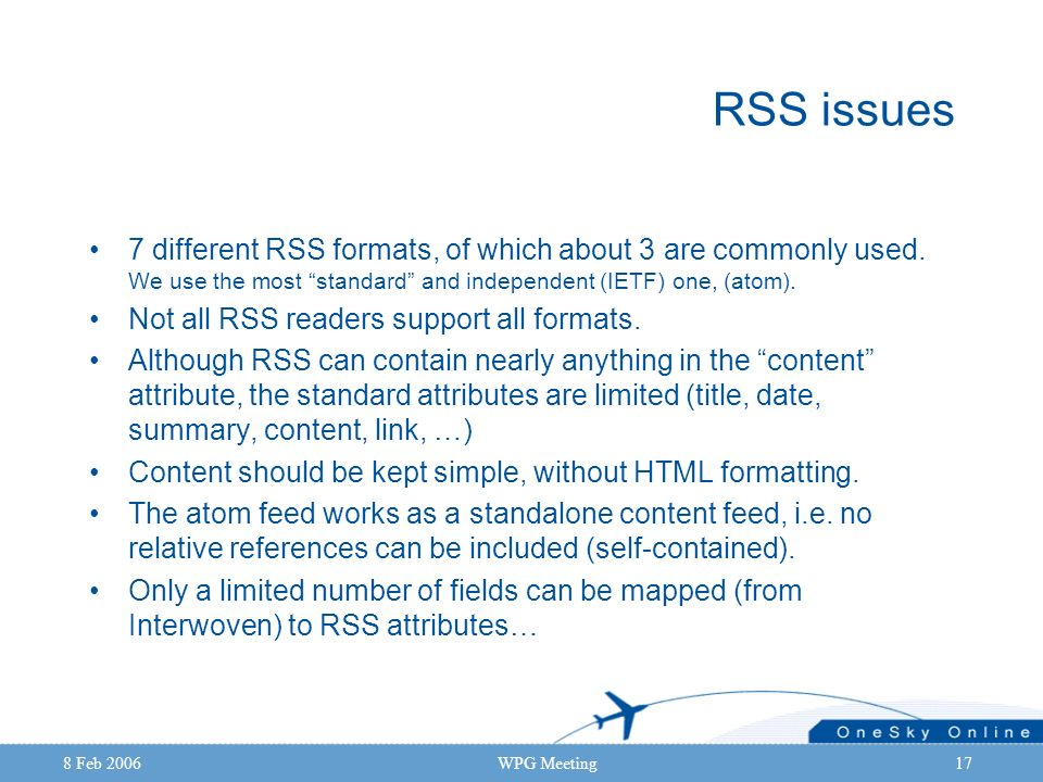 8 Feb 2006WPG Meeting17 RSS issues 7 different RSS formats, of which about 3 are commonly used. We use the most standard and independent (IETF) one, (