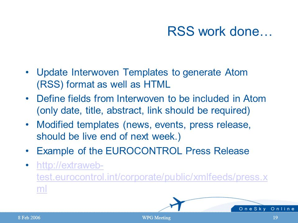 8 Feb 2006WPG Meeting19 RSS work done… Update Interwoven Templates to generate Atom (RSS) format as well as HTML Define fields from Interwoven to be i