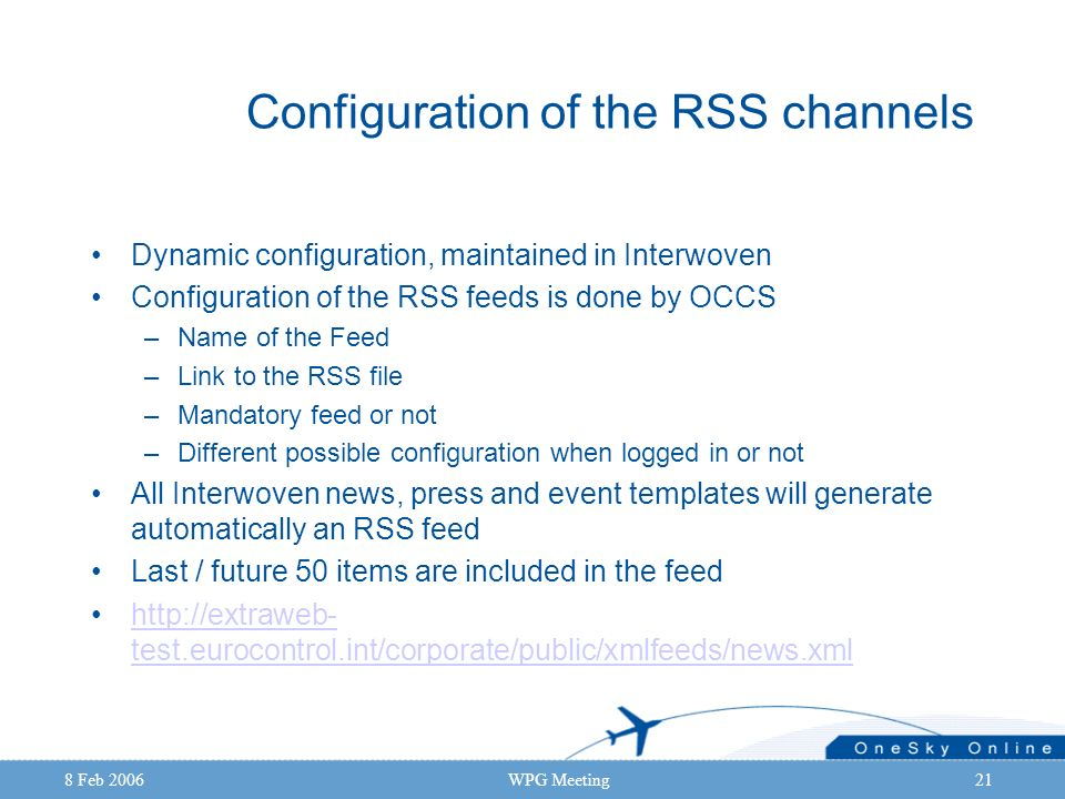 8 Feb 2006WPG Meeting21 Configuration of the RSS channels Dynamic configuration, maintained in Interwoven Configuration of the RSS feeds is done by OC
