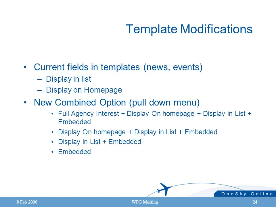 8 Feb 2006WPG Meeting24 Template Modifications Current fields in templates (news, events) –Display in list –Display on Homepage New Combined Option (p