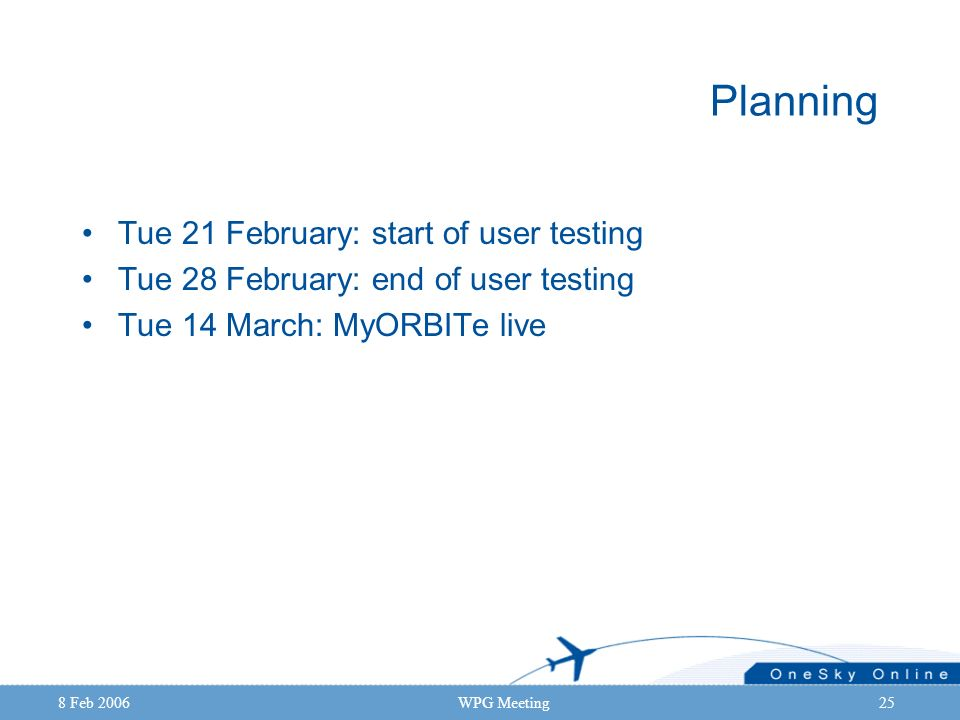 8 Feb 2006WPG Meeting25 Planning Tue 21 February: start of user testing Tue 28 February: end of user testing Tue 14 March: MyORBITe live