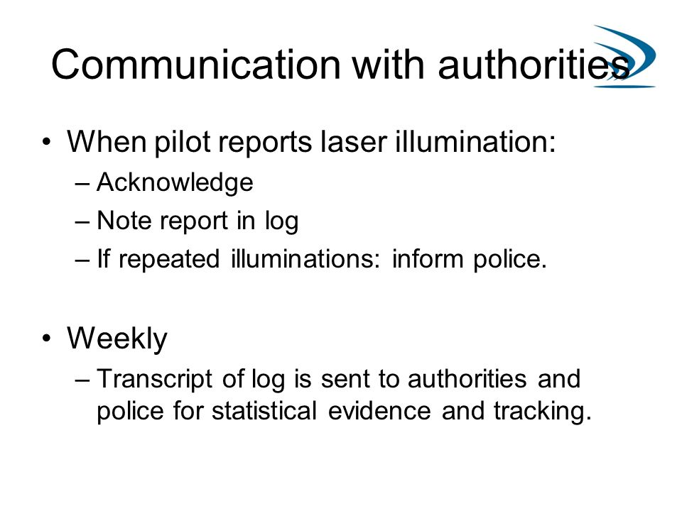 Communication with authorities When pilot reports laser illumination: –Acknowledge –Note report in log –If repeated illuminations: inform police. Week