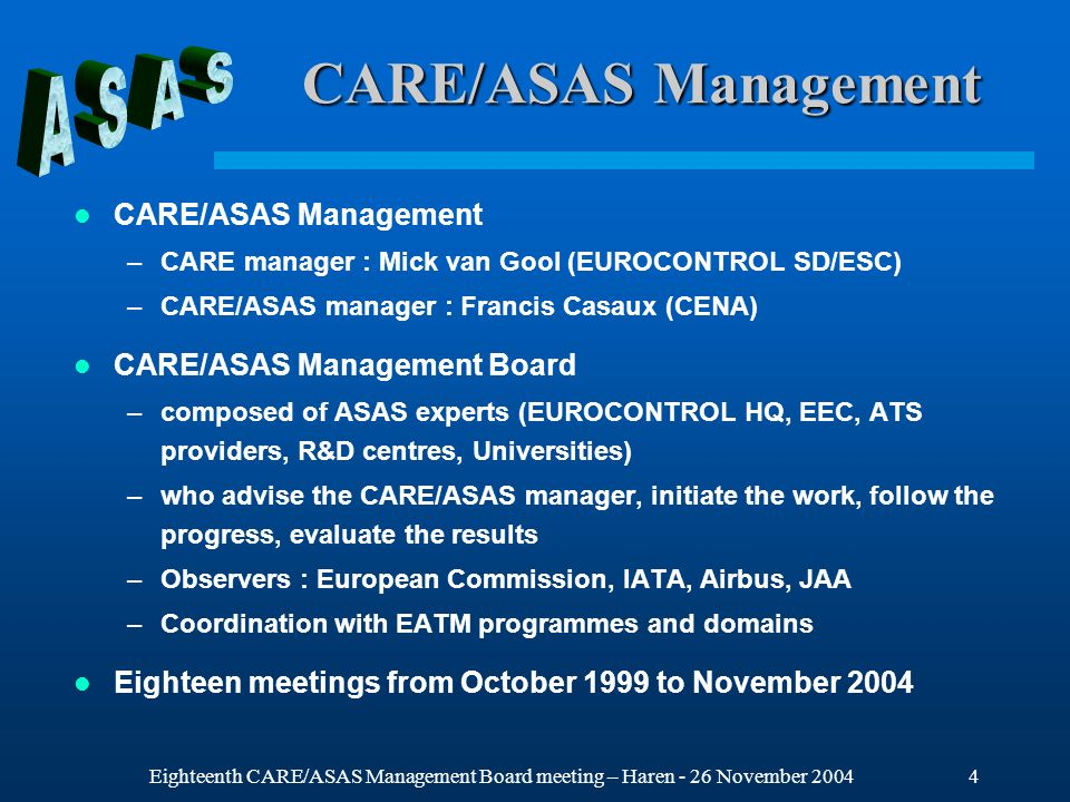 Eighteenth CARE/ASAS Management Board meeting – Haren - 26 November 200415 Activity 4 - ASAS Application Definition Initial objectives –Support the definition of ASAS applications –Started in October 2001 Cooperative work –Document on terminology (CA/02-039) Applications and Services delivered on February 2002 –CENA developed the document (CA/02-037) Review of ASAS applications studied in Europe which was delivered on February 2002 –Support to the OSED Drafting Group created by the EUROCONTROL ADS programme (2003) –Support to the RFG (Requirement Focus Group) activities (2003-2004) European co-chair for RFG/2, RFG/3 and RFG/4 Working papers related to ANConf/11 (CA/04-064) and ICAO standards (CA/04-065)