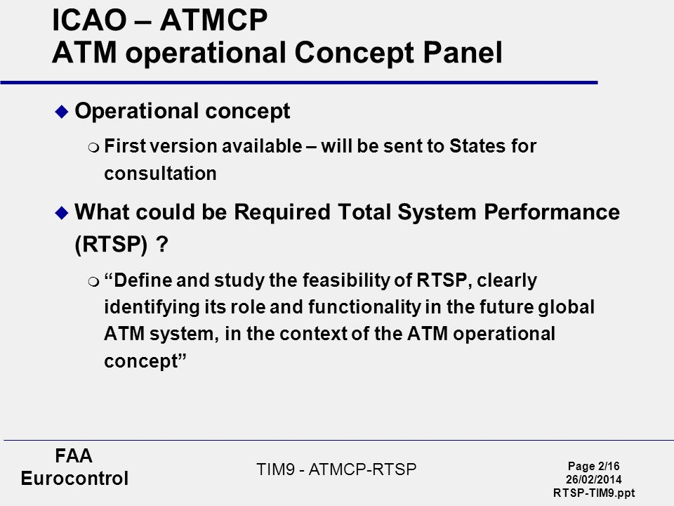 Page 2/16 26/02/2014 RTSP-TIM9.ppt FAA Eurocontrol TIM9 - ATMCP-RTSP ICAO – ATMCP ATM operational Concept Panel Operational concept First version avai