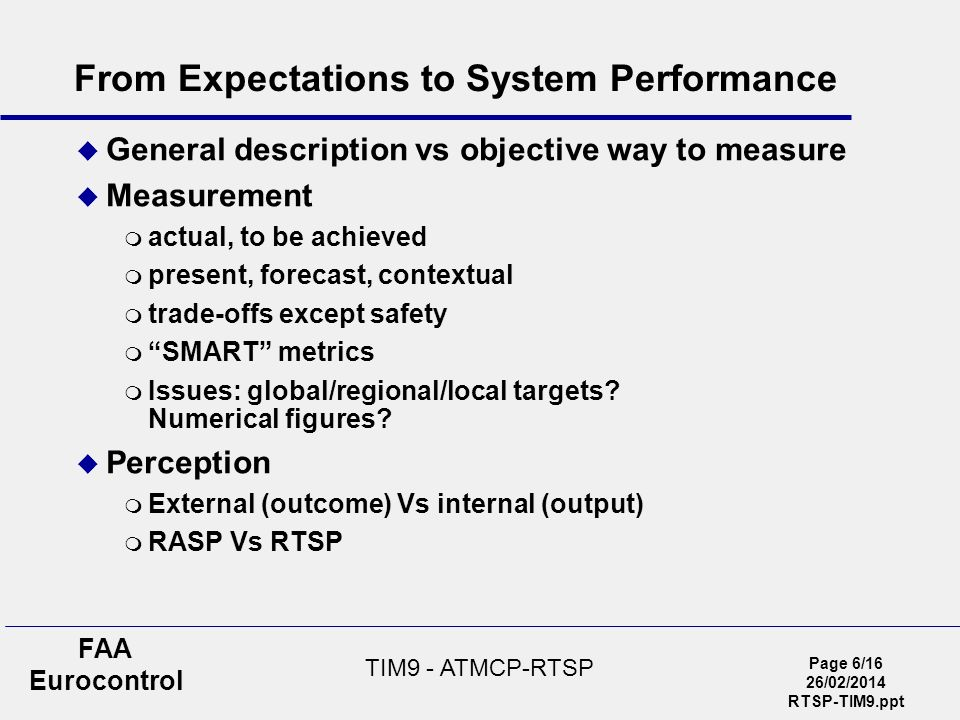 Page 6/16 26/02/2014 RTSP-TIM9.ppt FAA Eurocontrol TIM9 - ATMCP-RTSP From Expectations to System Performance General description vs objective way to m