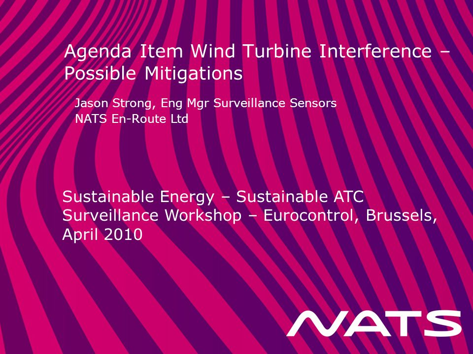 Sustainable Energy – Sustainable ATC Surveillance Workshop – Eurocontrol, Brussels, April 2010 Agenda Item Wind Turbine Interference – Possible Mitigations Jason Strong, Eng Mgr Surveillance Sensors NATS En-Route Ltd