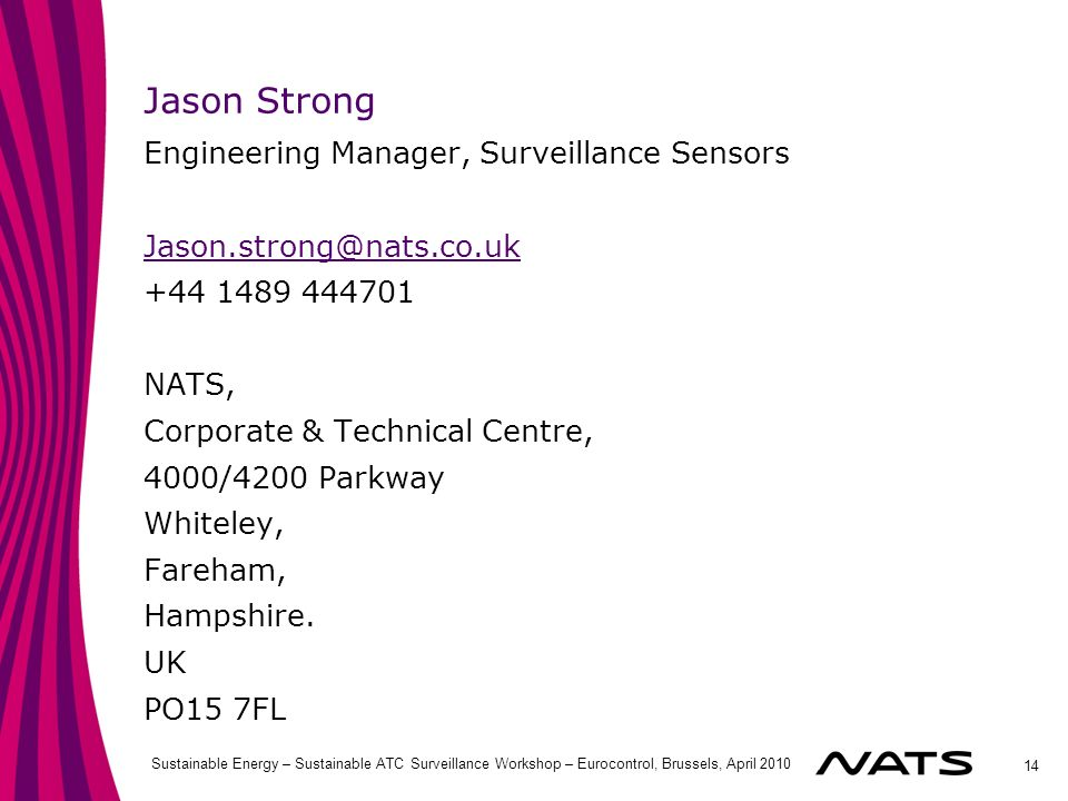 14 Sustainable Energy – Sustainable ATC Surveillance Workshop – Eurocontrol, Brussels, April 2010 Jason Strong Engineering Manager, Surveillance Sensors Jason.strong@nats.co.uk +44 1489 444701 NATS, Corporate & Technical Centre, 4000/4200 Parkway Whiteley, Fareham, Hampshire.