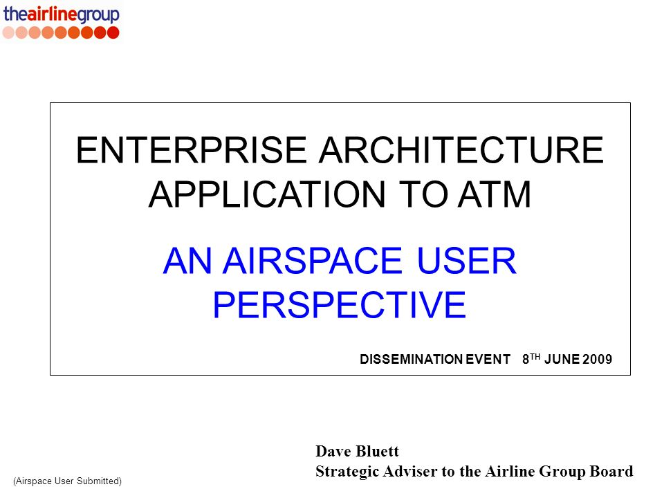 Dave Bluett Strategic Adviser to the Airline Group Board ENTERPRISE ARCHITECTURE APPLICATION TO ATM AN AIRSPACE USER PERSPECTIVE (Airspace User Submit