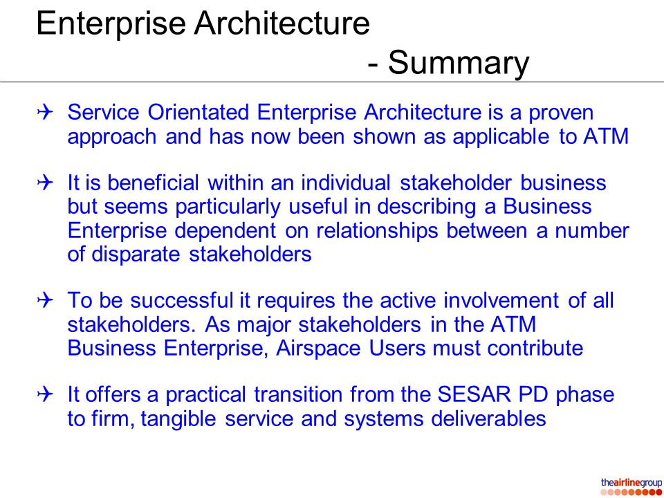 Enterprise Architecture - Summary Service Orientated Enterprise Architecture is a proven approach and has now been shown as applicable to ATM It is beneficial within an individual stakeholder business but seems particularly useful in describing a Business Enterprise dependent on relationships between a number of disparate stakeholders To be successful it requires the active involvement of all stakeholders.