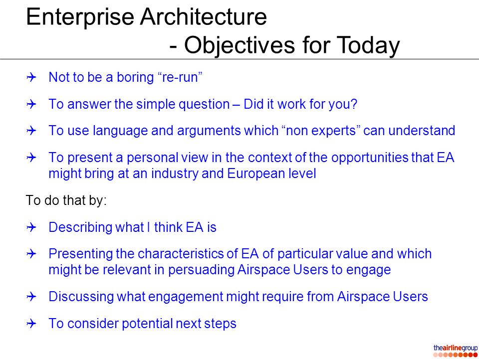 Enterprise Architecture - A working definition Enterprise Architecture is the organising logic for business processes and IT infrastructure reflecting the integration and standardisation requirements of the firms business model [1] or as an alternative Enterprise Architecture provides a structured description of a business or business enterprise and through logical progression through a series of increasingly complex views, enables common understanding without the requirement for a common level of expert knowledge [2] [1] Source MIT Centre for Information Systems Research [2] Source Dave Bluett (with apologies for the length!)