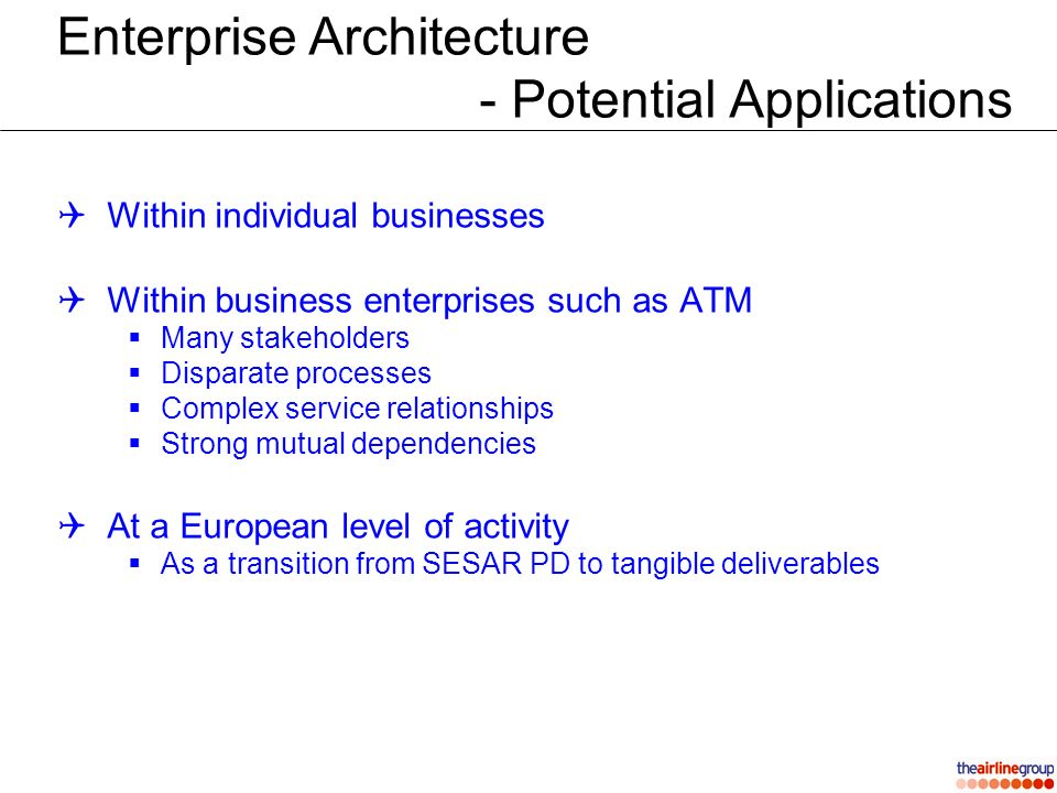 Enterprise Architecture - Potential Applications Within individual businesses Within business enterprises such as ATM Many stakeholders Disparate processes Complex service relationships Strong mutual dependencies At a European level of activity As a transition from SESAR PD to tangible deliverables