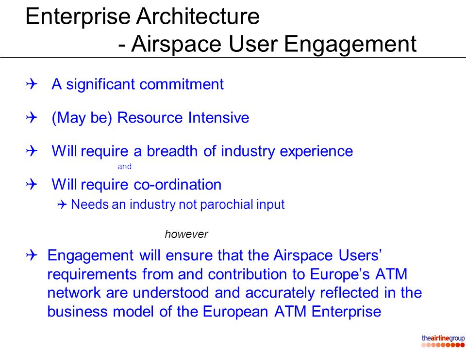 Enterprise Architecture - Airspace User Engagement A significant commitment (May be) Resource Intensive Will require a breadth of industry experience and Will require co-ordination Needs an industry not parochial input however Engagement will ensure that the Airspace Users requirements from and contribution to Europes ATM network are understood and accurately reflected in the business model of the European ATM Enterprise