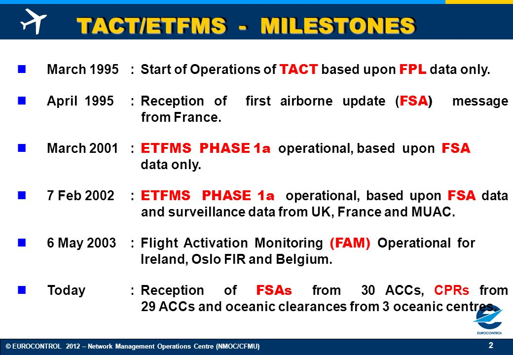 2 © EUROCONTROL 2012 – Network Management Operations Centre (NMOC/CFMU) TACT/ETFMS - MILESTONES March 1995:Start of Operations of TACT based upon FPL