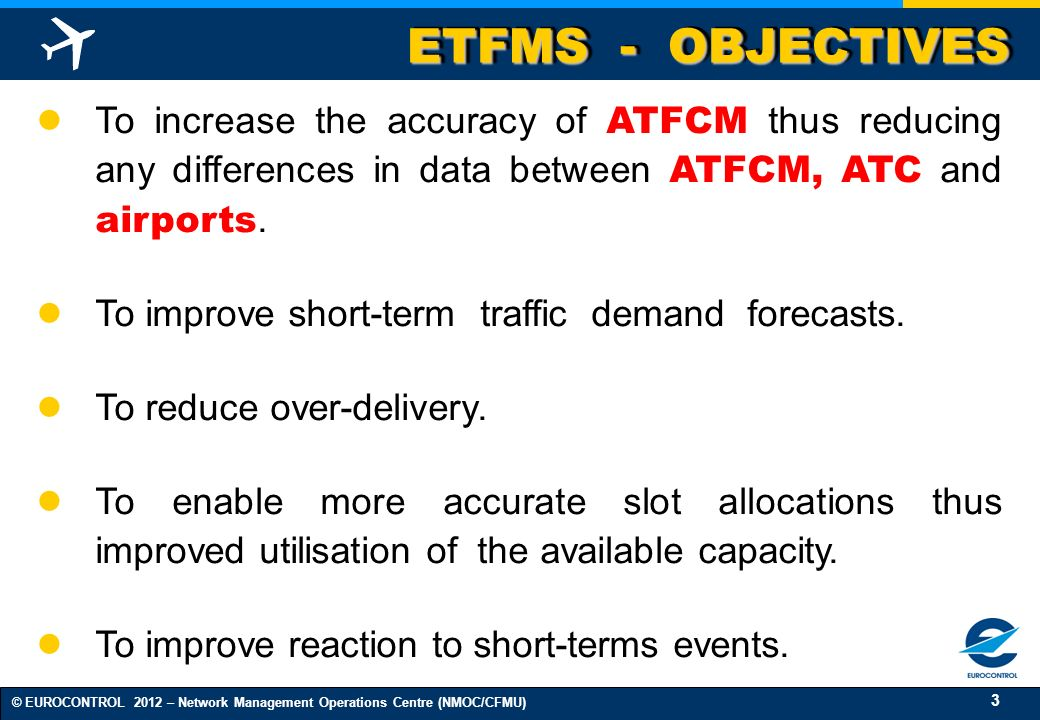 3 © EUROCONTROL 2012 – Network Management Operations Centre (NMOC/CFMU) ETFMS - OBJECTIVES To increase the accuracy of ATFCM thus reducing any differe