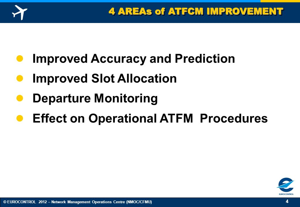 4 © EUROCONTROL 2012 – Network Management Operations Centre (NMOC/CFMU) 4 AREAs of ATFCM IMPROVEMENT Improved Accuracy and Prediction Improved Slot Al
