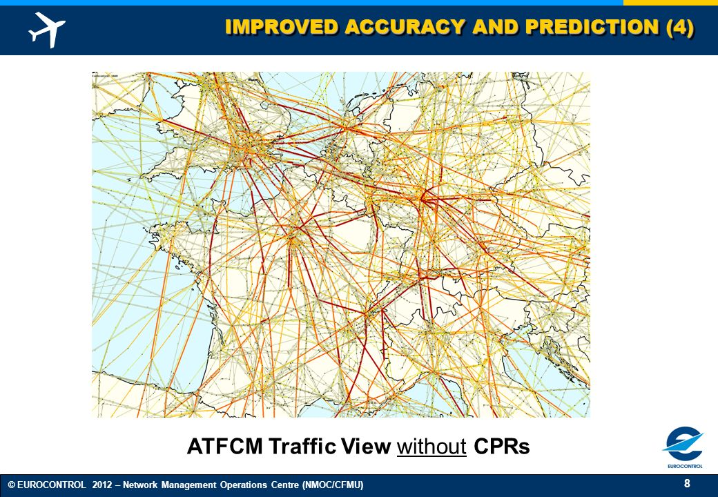 8 © EUROCONTROL 2012 – Network Management Operations Centre (NMOC/CFMU) IMPROVED ACCURACY AND PREDICTION (4) ATFCM Traffic View without CPRs