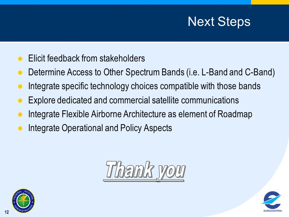 12 Next Steps Elicit feedback from stakeholders Determine Access to Other Spectrum Bands (i.e. L-Band and C-Band) Integrate specific technology choice