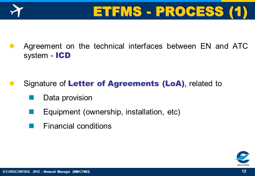 12 © EUROCONTROL 2012 – Network Manager (NM/CFMU) ETFMS - PROCESS (1) Agreement on the technical interfaces between EN and ATC system - ICD Signature