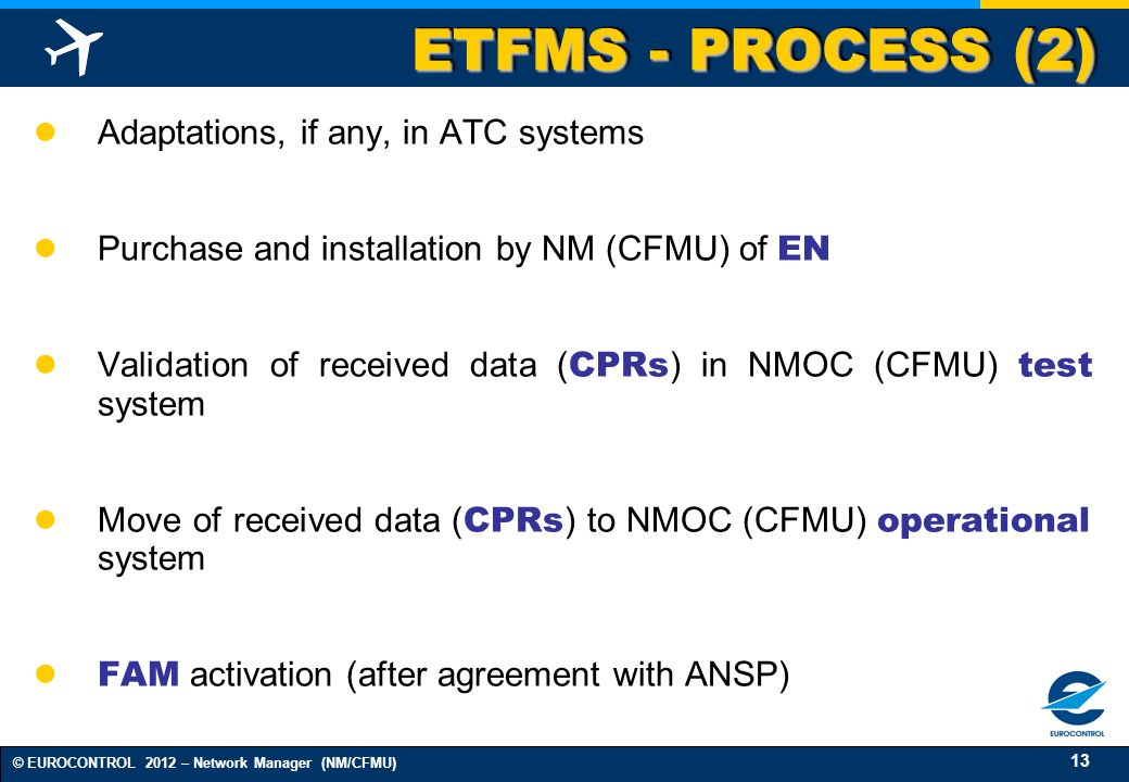 13 © EUROCONTROL 2012 – Network Manager (NM/CFMU) ETFMS - PROCESS (2) Adaptations, if any, in ATC systems Purchase and installation by NM (CFMU) of EN