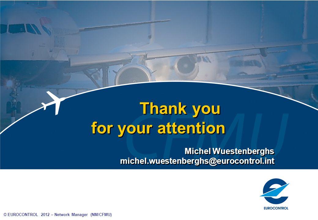 © EUROCONTROL 2012 – Network Manager (NM/CFMU) Thank you for your attention Thank you for your attention Michel Wuestenberghs michel.wuestenberghs@eur