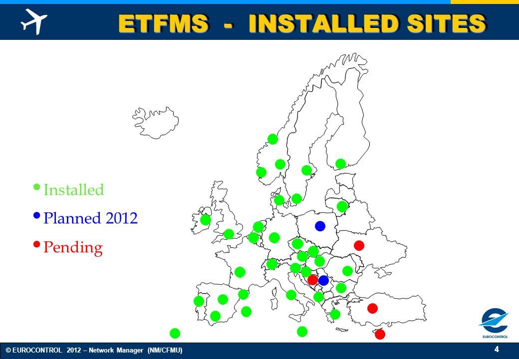 4 © EUROCONTROL 2012 – Network Manager (NM/CFMU) ETFMS - INSTALLED SITES Installed Planned 2012 Pending