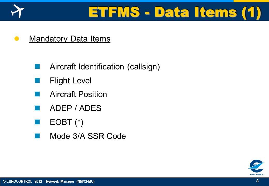 8 © EUROCONTROL 2012 – Network Manager (NM/CFMU) ETFMS - Data Items (1) Mandatory Data Items Aircraft Identification (callsign) Flight Level Aircraft