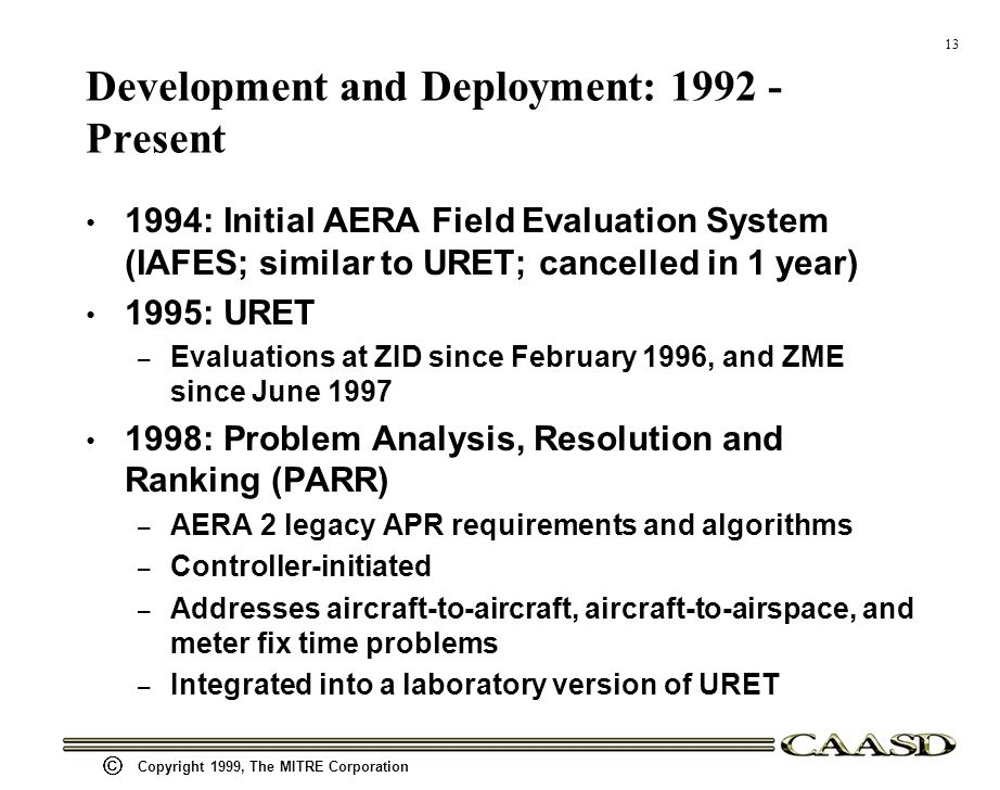 13 Copyright 1999, The MITRE Corporation Development and Deployment: 1992 - Present 1994: Initial AERA Field Evaluation System (IAFES; similar to URET; cancelled in 1 year) 1995: URET – Evaluations at ZID since February 1996, and ZME since June 1997 1998: Problem Analysis, Resolution and Ranking (PARR) – AERA 2 legacy APR requirements and algorithms – Controller-initiated – Addresses aircraft-to-aircraft, aircraft-to-airspace, and meter fix time problems – Integrated into a laboratory version of URET