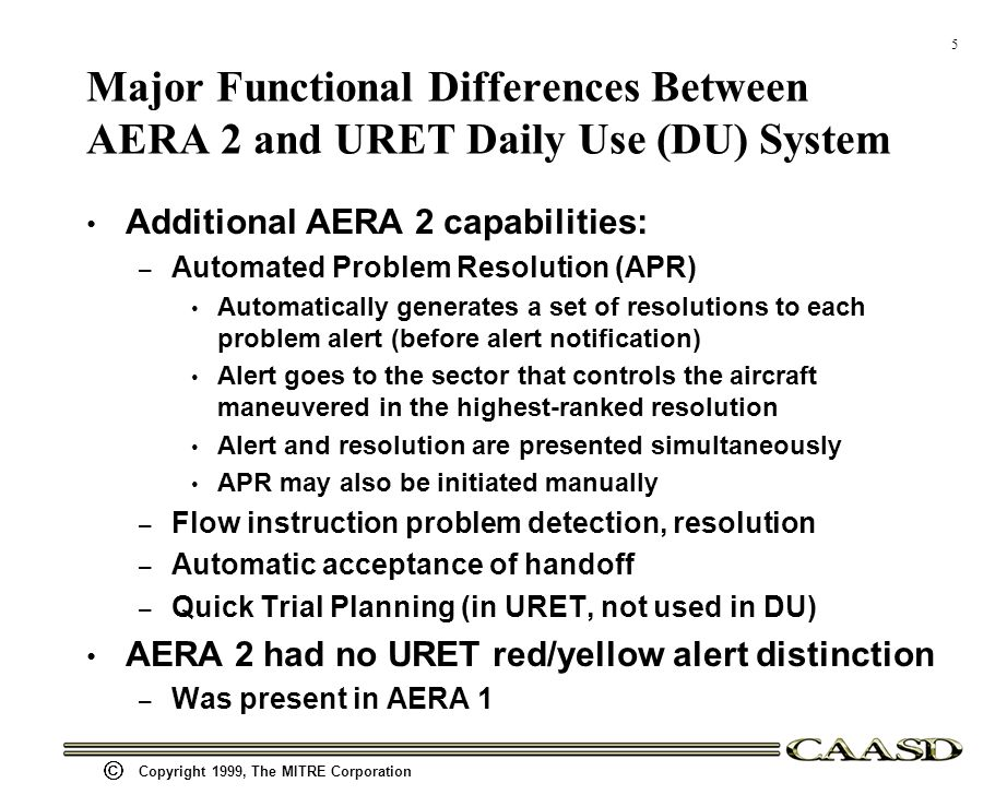 5 Copyright 1999, The MITRE Corporation Major Functional Differences Between AERA 2 and URET Daily Use (DU) System Additional AERA 2 capabilities: – Automated Problem Resolution (APR) Automatically generates a set of resolutions to each problem alert (before alert notification) Alert goes to the sector that controls the aircraft maneuvered in the highest-ranked resolution Alert and resolution are presented simultaneously APR may also be initiated manually – Flow instruction problem detection, resolution – Automatic acceptance of handoff – Quick Trial Planning (in URET, not used in DU) AERA 2 had no URET red/yellow alert distinction – Was present in AERA 1