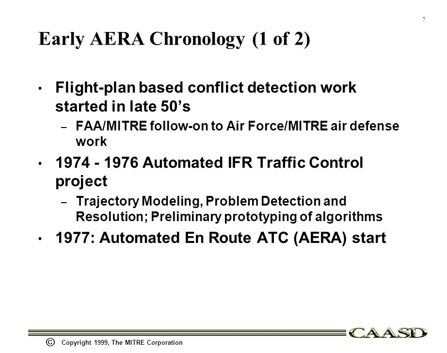 7 Copyright 1999, The MITRE Corporation Early AERA Chronology (1 of 2) Flight-plan based conflict detection work started in late 50s – FAA/MITRE follow-on to Air Force/MITRE air defense work 1974 - 1976 Automated IFR Traffic Control project – Trajectory Modeling, Problem Detection and Resolution; Preliminary prototyping of algorithms 1977: Automated En Route ATC (AERA) start