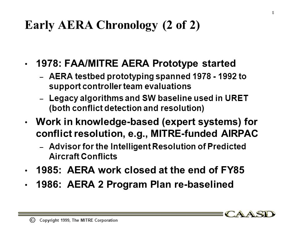8 Copyright 1999, The MITRE Corporation Early AERA Chronology (2 of 2) 1978: FAA/MITRE AERA Prototype started – AERA testbed prototyping spanned 1978 - 1992 to support controller team evaluations – Legacy algorithms and SW baseline used in URET (both conflict detection and resolution) Work in knowledge-based (expert systems) for conflict resolution, e.g., MITRE-funded AIRPAC – Advisor for the Intelligent Resolution of Predicted Aircraft Conflicts 1985: AERA work closed at the end of FY85 1986: AERA 2 Program Plan re-baselined