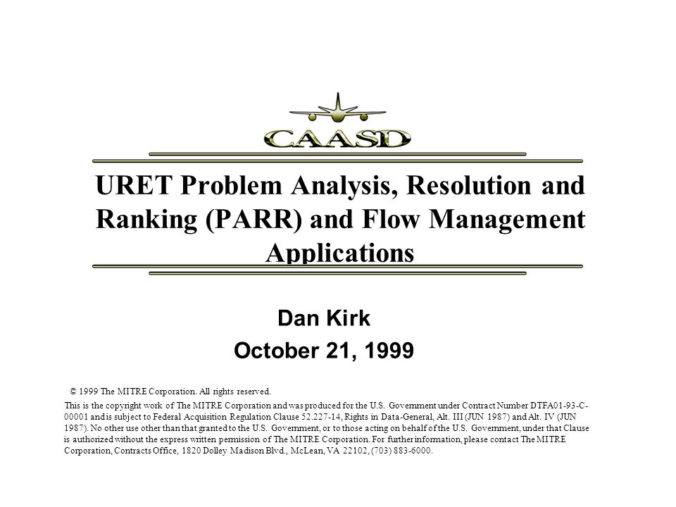 12 Copyright 1999, The MITRE Corporation Ranking Derived from extensive AERA Team evaluations Resolutions categorized according to alert status – No alerts > blue (airspace) alert only > yellow (but no red) alerts > at least one red alert If an alert, resolutions within a category are ranked according to the earliest conflict start If no alert, ranking factors include – Maneuver dimension/direction, flight phase, cruise altitude, maneuvering status, sector of control, time of arrival impact, number of flight levels changed, time at interim altitude, magnitude and duration of speed change