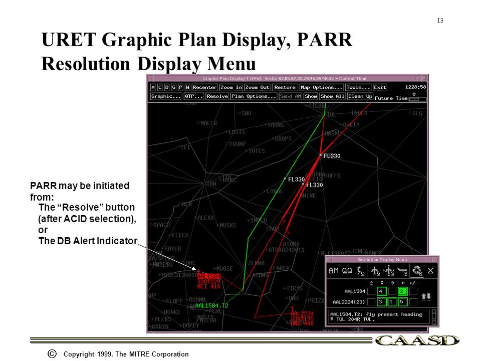 13 Copyright 1999, The MITRE Corporation URET Graphic Plan Display, PARR Resolution Display Menu PARR may be initiated from: The Resolve button (after ACID selection), or The DB Alert Indicator