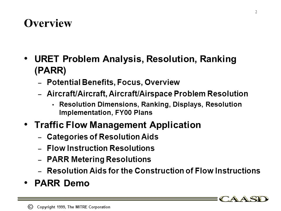 2 Copyright 1999, The MITRE Corporation Overview URET Problem Analysis, Resolution, Ranking (PARR) – Potential Benefits, Focus, Overview – Aircraft/Aircraft, Aircraft/Airspace Problem Resolution Resolution Dimensions, Ranking, Displays, Resolution Implementation, FY00 Plans Traffic Flow Management Application – Categories of Resolution Aids – Flow Instruction Resolutions – PARR Metering Resolutions – Resolution Aids for the Construction of Flow Instructions PARR Demo