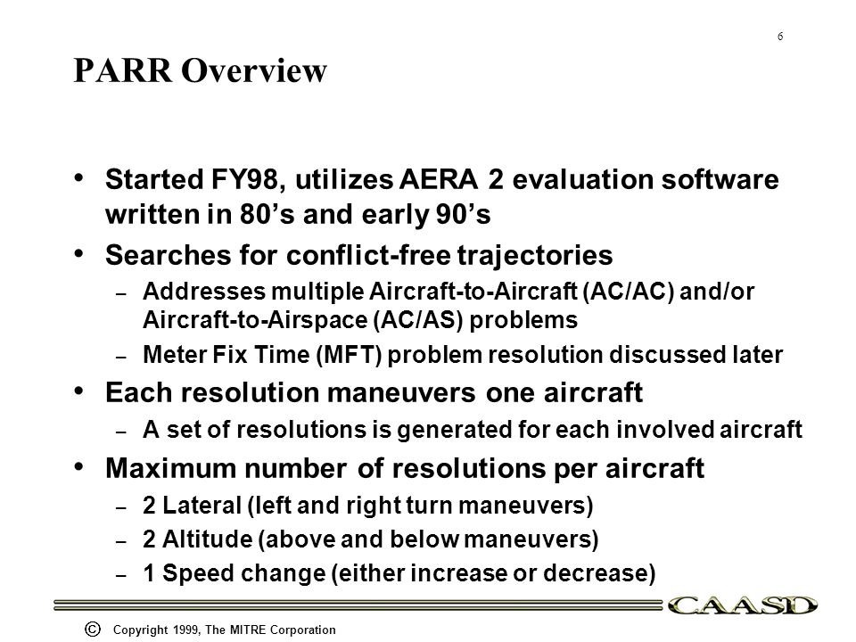 6 Copyright 1999, The MITRE Corporation PARR Overview Started FY98, utilizes AERA 2 evaluation software written in 80s and early 90s Searches for conflict-free trajectories – Addresses multiple Aircraft-to-Aircraft (AC/AC) and/or Aircraft-to-Airspace (AC/AS) problems – Meter Fix Time (MFT) problem resolution discussed later Each resolution maneuvers one aircraft – A set of resolutions is generated for each involved aircraft Maximum number of resolutions per aircraft – 2 Lateral (left and right turn maneuvers) – 2 Altitude (above and below maneuvers) – 1 Speed change (either increase or decrease)