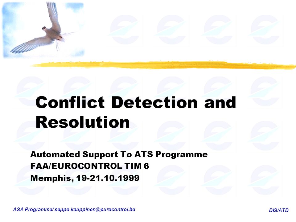 DIS/ATD ASA Programme/ seppo.kauppinen@eurocontrol.be Conflict Detection and Resolution Automated Support To ATS Programme FAA/EUROCONTROL TIM 6 Memphis, 19-21.10.1999