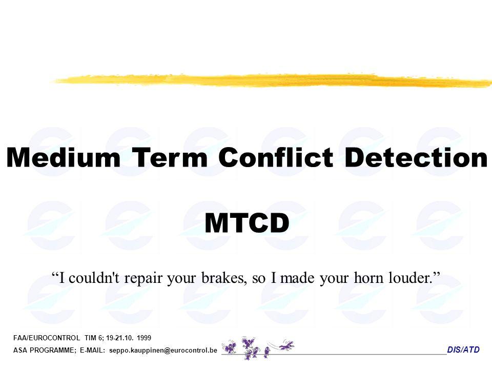 DIS/ATD FAA/EUROCONTROL TIM 6; 19-21.10. 1999 ASA PROGRAMME; E-MAIL: seppo.kauppinen@eurocontrol.be Medium Term Conflict Detection MTCD I couldn't rep
