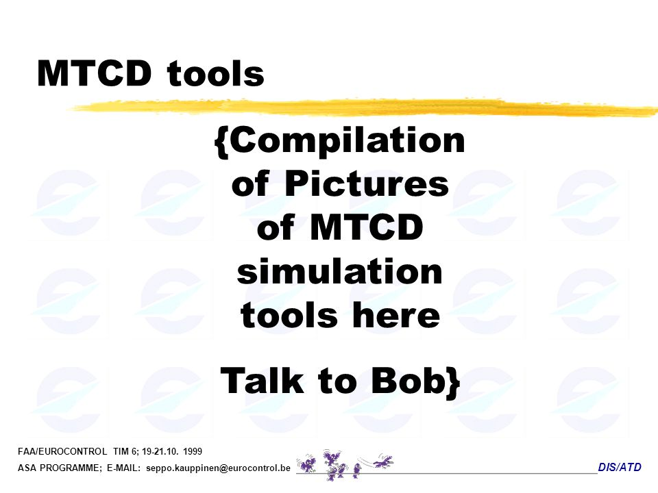 DIS/ATD FAA/EUROCONTROL TIM 6; 19-21.10. 1999 ASA PROGRAMME; E-MAIL: seppo.kauppinen@eurocontrol.be MTCD tools {Compilation of Pictures of MTCD simula