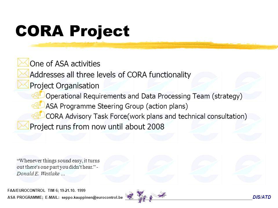 DIS/ATD FAA/EUROCONTROL TIM 6; 19-21.10. 1999 ASA PROGRAMME; E-MAIL: seppo.kauppinen@eurocontrol.be CORA Project * One of ASA activities * Addresses a