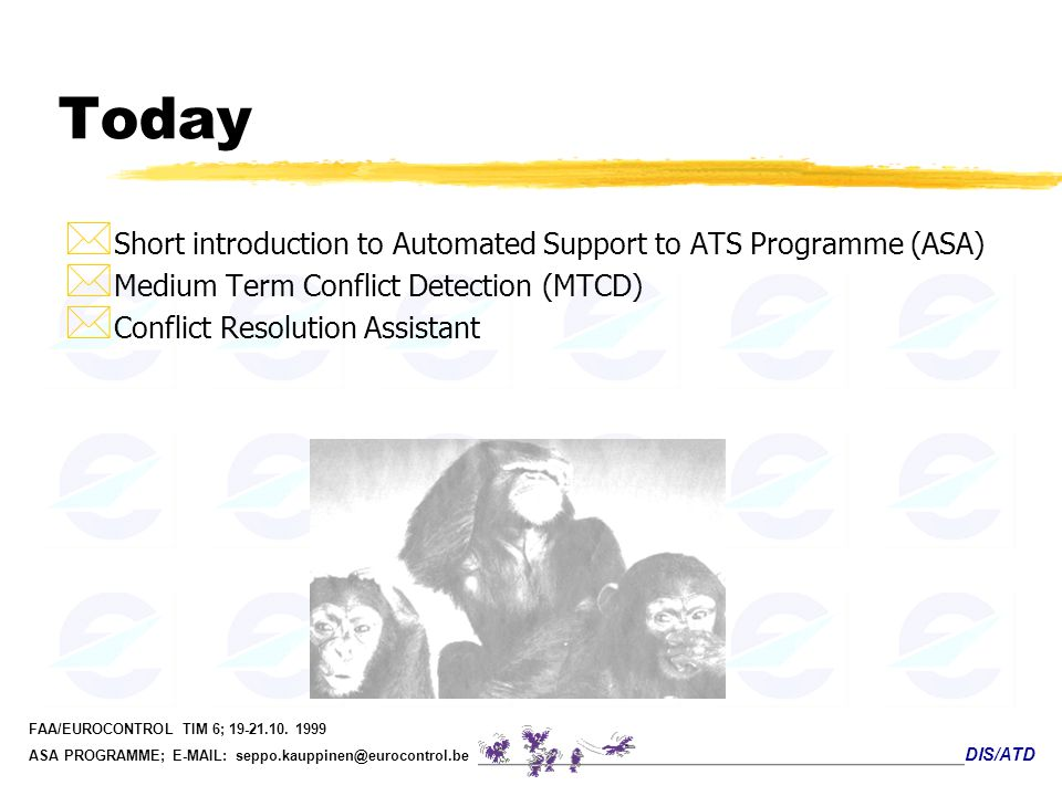 DIS/ATD FAA/EUROCONTROL TIM 6; 19-21.10. 1999 ASA PROGRAMME; E-MAIL: seppo.kauppinen@eurocontrol.be Today * Short introduction to Automated Support to