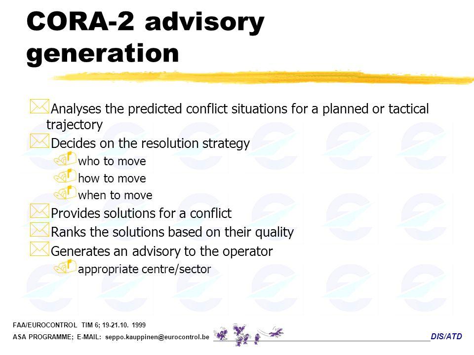 DIS/ATD FAA/EUROCONTROL TIM 6; 19-21.10. 1999 ASA PROGRAMME; E-MAIL: seppo.kauppinen@eurocontrol.be CORA-2 advisory generation * Analyses the predicte