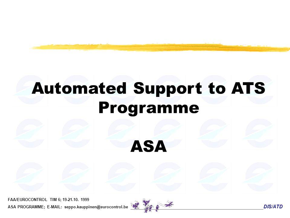 DIS/ATD FAA/EUROCONTROL TIM 6; 19-21.10. 1999 ASA PROGRAMME; E-MAIL: seppo.kauppinen@eurocontrol.be Automated Support to ATS Programme ASA