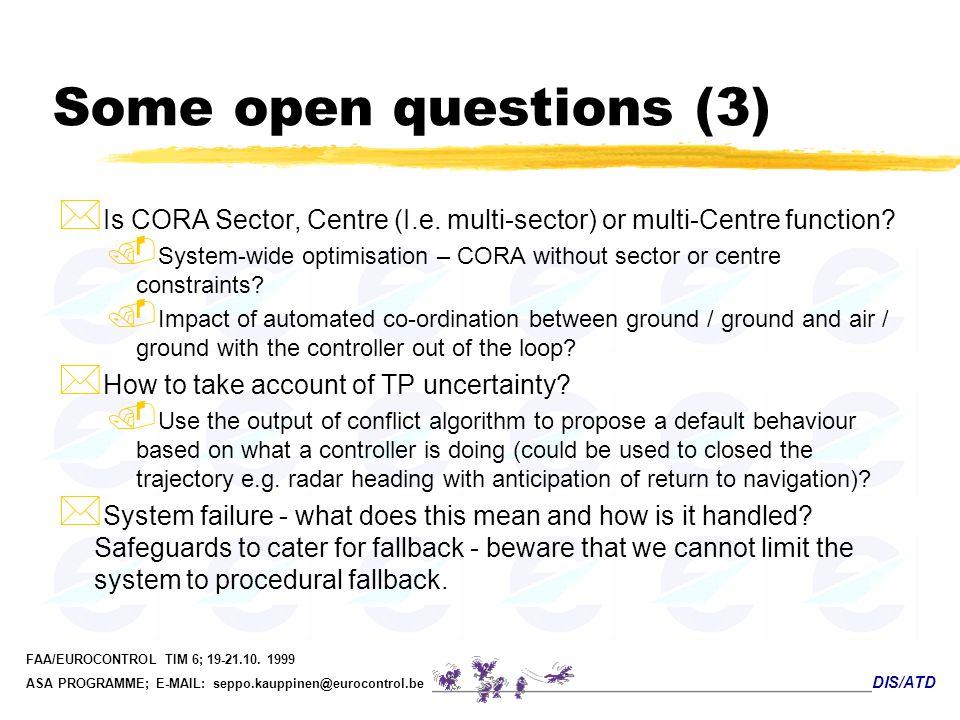 DIS/ATD FAA/EUROCONTROL TIM 6; 19-21.10. 1999 ASA PROGRAMME; E-MAIL: seppo.kauppinen@eurocontrol.be Some open questions (3) * Is CORA Sector, Centre (